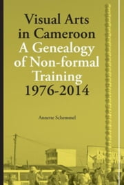 Visual Arts in Cameroon: A Genealogy of Non-formal Training 1976-2014 ebook by Schemmel, Annette