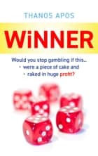 Winner - Would You Stop Gambling if This Were a Piece of Cake and Raked in a Huge Profit? ebook by Thanos Apos, Dimitris Thanasoulas