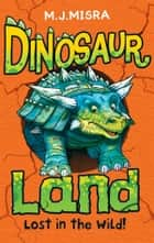 Dinosaur Land: Lost in the Wild! ebook by M. J. Misra