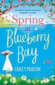 Spring at Blueberry Bay - An utterly perfect feel good romantic comedy ebook by Holly Martin
