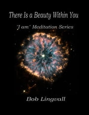 "There Is a Beauty Within You: ""I am"" Meditation Series ebook by Bob Lingvall"