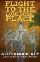Flight to the Lonesome Place ebook by Alexander Key
