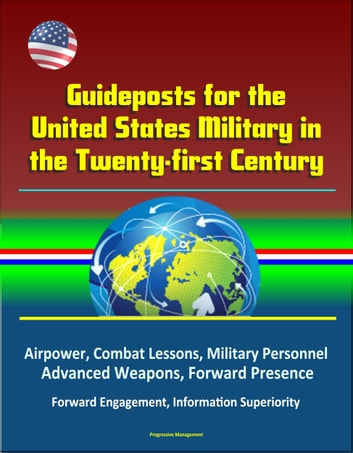 Guideposts for the United States Military in the Twenty-first Century: Airpower, Combat Lessons, Military Personnel, Advanced Weapons, Forward Presence, Forward Engagement, Information Superiority ebook by Progressive Management