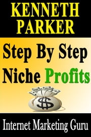 Step by Step Niche Profits: Reveal secret how to start raking in cash by money making guide ebook by Kenneth Parker