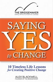 Saying Yes to Change: 10 Timeless Life Lessons for Creating Positive Change ebook by Alex Blackwell