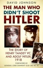 The Man Who Didn't Shoot Hitler - The Story of Henry Tandey VC and Adolf Hitler, 1918 ebook by David Johnson