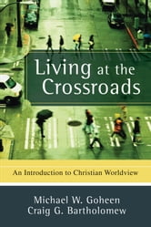 Living at the Crossroads - An Introduction to Christian Worldview ebook by Michael W. Goheen,Craig G. Bartholomew