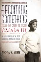Becoming Something: The Story of Canada Lee - The Untold Tragedy of the Great Black Actor, Activist, and Athlete ebook by Mona Z. Smith