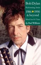 Bob Dylan: Performance Artist 1986-1990 And Beyond (Mind Out Of Time) ebook by Paul Williams