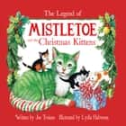 The Legend of Mistletoe and the Christmas Kittens - Read-Aloud Edition ebook by Joe Troiano, Lydia Halverson