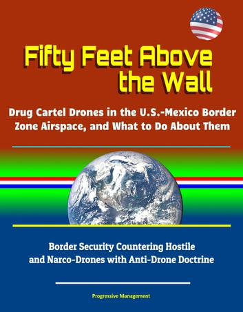 Fifty Feet Above the Wall: Drug Cartel Drones in the U S  - Mexico Border  Zone Airspace, and What to Do About Them - Border Security Countering
