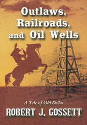 Outlaws, Railroads, and Oil Wells - A Tale of Old Dallas ebook by Robert J. Gossett