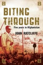 Biting Through - five years in Afghanistan ebook by John Ratcliffe