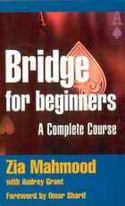 Bridge for Beginners - A Complete Course ebook by Zia Mahmood, Omar Sharif, Audrey Grant Audrey Grant