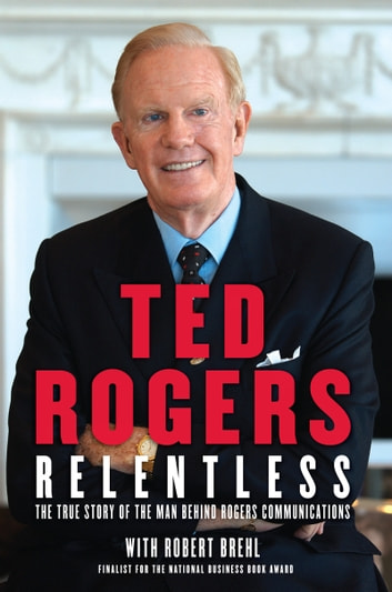 Relentless - The True Story of the Man Behind Rogers Communications ebook by Ted Rogers,Robert Brehl