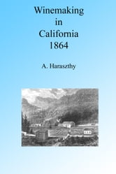 Winemaking in California in the 1860's, Illustrated. ebook by A. Haraszthy