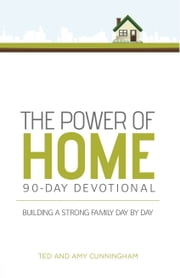 The Power of Home 90-Day Devotional - Building a Strong Family Day by Day ebook by Ted Cunningham,Amy Cunningham