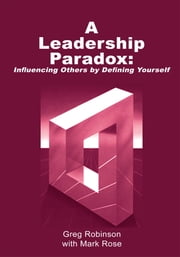 A Leadership Paradox: Influencing Others by Defining Yourself - Revised Edition ebook by Greg Robinson with Mark Rose
