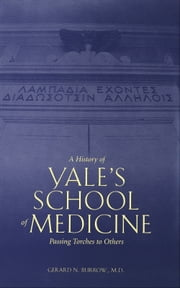 A History of Yale's School of Medicine - Passing Torches to Others ebook by Dr. Gerard N. Burrow, M.D.
