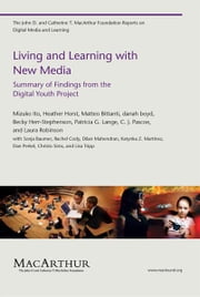 Living and Learning with New Media: Summary of Findings from the Digital Youth Project ebook by Mizuko Ito, Heather Horst, Matteo Bittanti, danah boyd, Becky Herr-Stephenson, Patricia G. Lange, C. J. Pascoe, Laura Robinson