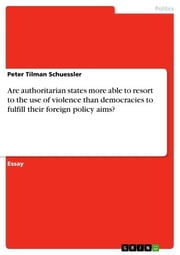 Are authoritarian states more able to resort to the use of violence than democracies to fulfill their foreign policy aims? ebook by Peter Tilman Schuessler