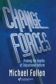 Change Forces - Probing the Depths of Educational Reform ebook by Michael Fullan