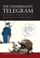 The Zimmermann Telegram - Intelligence, Diplomacy, and America's Entry into World War I ebook by Thomas Boghardt
