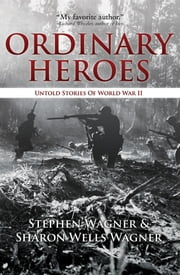 Ordinary Heroes: Untold Stories of World War II ebook by Stephen Wagner,Sharon Wells Wagner