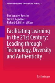 Facilitating Learning in the 21st Century: Leading through Technology, Diversity and Authenticity ebook by Piet Van den Bossche,Wim H. Gijselaers,Richard G. Milter