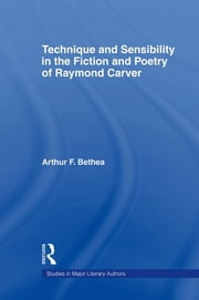 Technique and Sensibility in the Fiction and Poetry of Raymond Carver ebook by Arthur F. Bethea