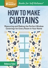 How to Make Curtains - Measuring and Making the Perfect Window Coverings for Every Room in Your Home. A Storey BASICS® Title ebook by Rebecca Yaker