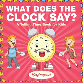 What Does the Clock Say? | A Telling Time Book for Kids ebook by Baby Professor
