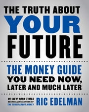 The Truth About Your Future - The Money Guide You Need Now, Later and Much Later ebook by Ric Edelman