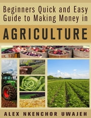 Beginners Quick and Easy Guide to Making Money in Agriculture ebook by Alex Nkenchor Uwajeh