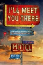I'll Meet You There ebook by Heather Demetrios