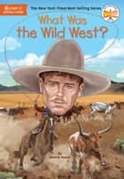 What Was the Wild West? ebook by Janet B. Pascal, Who HQ, Stephen Marchesi