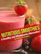 Nutritious Smoothies: A Healthy and Wholesome Alternative! ebook by Meigyn Gabryelle