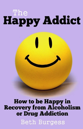 The Happy Addict: How to be Happy in Recovery from Alcoholism or Drug Addiction ebook by Beth Burgess
