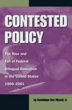 Contested Policy - The Rise and Fall of Federal Bilingual Education in the United States, 1960-2001 eBook by Guadalupe San Miguel Jr.
