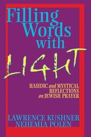 Filling Words with Light - Hasidic and Mystical Reflections on Jewish Prayer ebook by Rabbi Lawrence Kushner,Rabbi Nehemia Polen