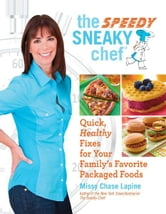 The Speedy Sneaky Chef - Quick, Healthy Fixes for Your Favorite Packaged Foods ebook by Missy Chase Lapine