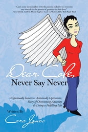 Dear Cole, Never Say Never - A Spiritually Intuitive, Artistically Optimistic, Story of Overcoming Adversity & Living a Fulfilling Life ebook by Cara Jones