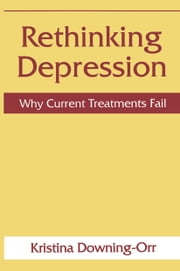 Rethinking Depression - Why Current Treatments Fail ebook by Kristina Downing-Orr