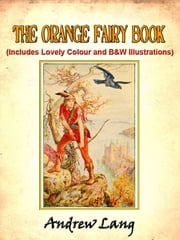 The Orange Fairy Book by Andrew Lang (Includes Lovely Colour and Black and White Illustrations) ebook by Andrew Lang,Illustrated by H.J. Ford