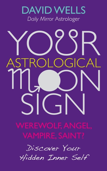 Your Astrological Moon Sign - Werewolf, Angel, Vampire, Saint? - Discover Your Hidden Inner Self eBook by David Wells