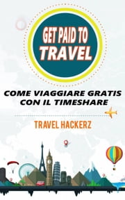 GET PAID TO TRAVEL: COME VIAGGIARE GRATIS CON IL TIMESHARE ebook by Travel Hackerz