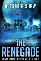 The Renegade - Eleven science fiction short stories ebook by Alasdair Shaw, Nate Johnson, Rick Partlow,...