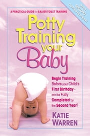 Potty Training Your Baby - A Practical Guide for Easier Toilet Training ebook by Katie Warren