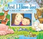And I Have You - A Book of Mothers and Babies ebook by Maggie Smith