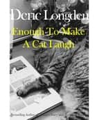 Enough To Make A Cat Laugh ebook by Deric Longden